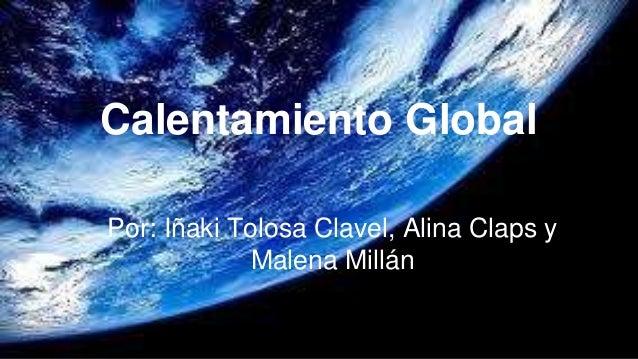 Calentamiento Global Por: Iñaki Tolosa Clavel, Alina Claps y Malena Millán