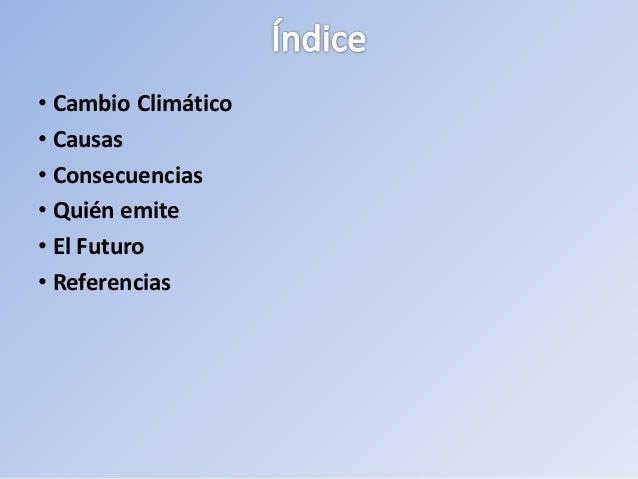 • Cambio Climático • Causas • Consecuencias • Quién emite • El Futuro • Referencias