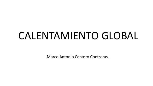 CALENTAMIENTO GLOBAL Marco Antonio Cantero Contreras .