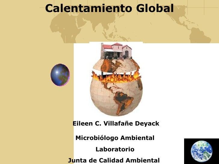 Calentamiento Global Eileen C. Villafañe Deyack Microbiólogo Ambiental Laboratorio Junta de Calidad Ambiental