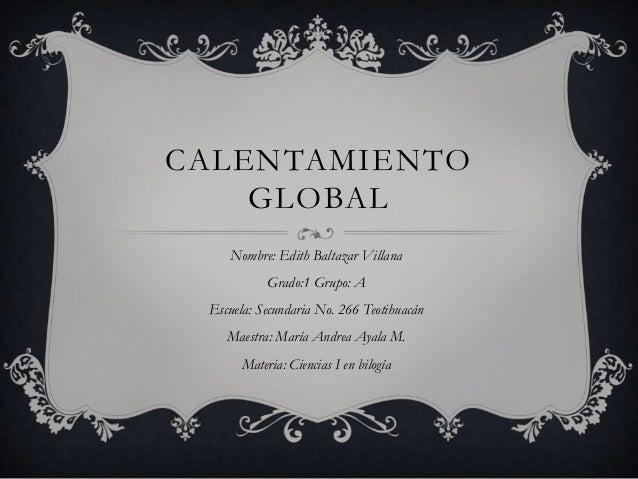 CALENTAMIENTO    GLOBAL    Nombre: Edith Baltazar Villana           Grado:1 Grupo: A Escuela: Secundaria No. 266 Teotihuac...