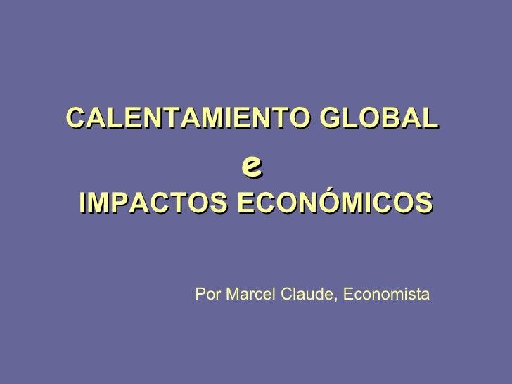 CALENTAMIENTO GLOBAL  e   IMPACTOS ECONÓMICOS Por Marcel Claude, Economista