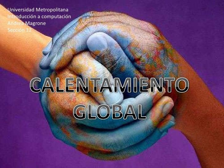 Universidad Metropolitana<br />Introducción a computación<br />Andrea Magrone<br />Sección 12<br />CALENTAMIENTO GLOBAL<br />
