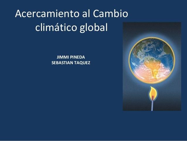 Acercamiento al Cambio climático global JIMMI PINEDA SEBASTIAN TAQUEZ