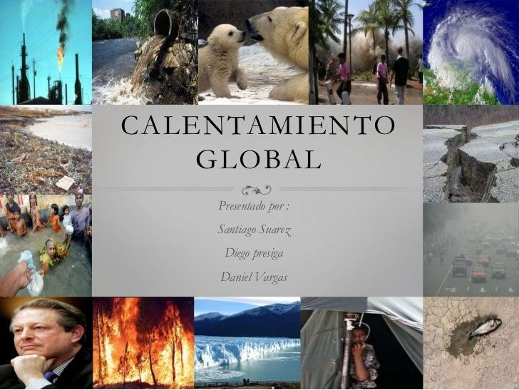 CALENTAMIENTO    GLOBAL    Presentado por :    Santiago Suarez     Diego presiga    Daniel Vargas