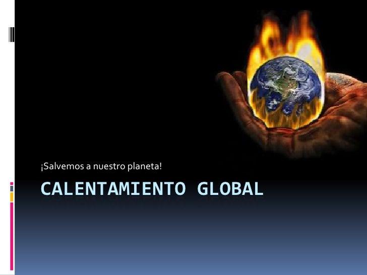 ¡Salvemos a nuestro planeta!CALENTAMIENTO GLOBAL