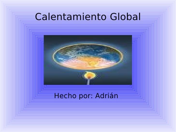 Calentamiento Global Hecho por: Adrián