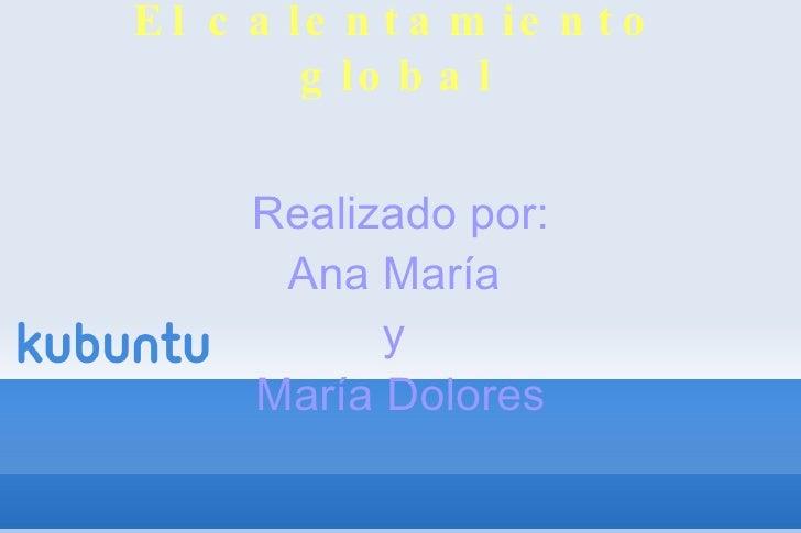 El calentamiento global Realizado por: Ana María  y  María Dolores