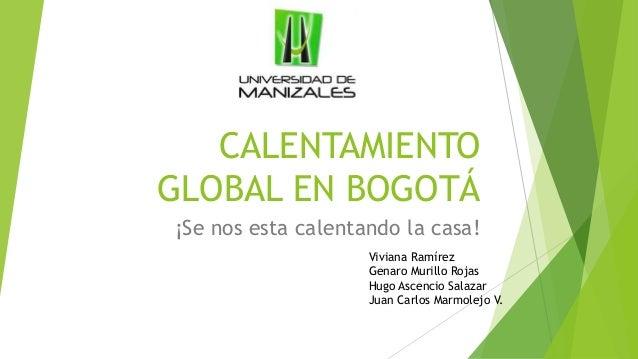 CALENTAMIENTO GLOBAL EN BOGOTÁ ¡Se nos esta calentando la casa! Viviana Ramírez Genaro Murillo Rojas Hugo Ascencio Salazar...