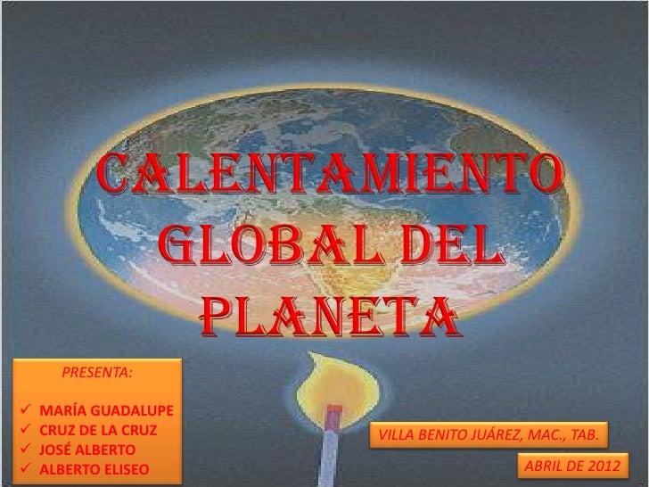 Calentamiento            global del             planeta      PRESENTA:   MARÍA GUADALUPE   CRUZ DE LA CRUZ   VILLA BENIT...