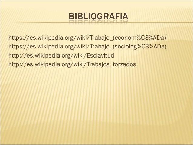 https://es.wikipedia.org/wiki/Trabajo_(econom%C3%ADa) https://es.wikipedia.org/wiki/Trabajo_(sociolog%C3%ADa) http://es.wi...