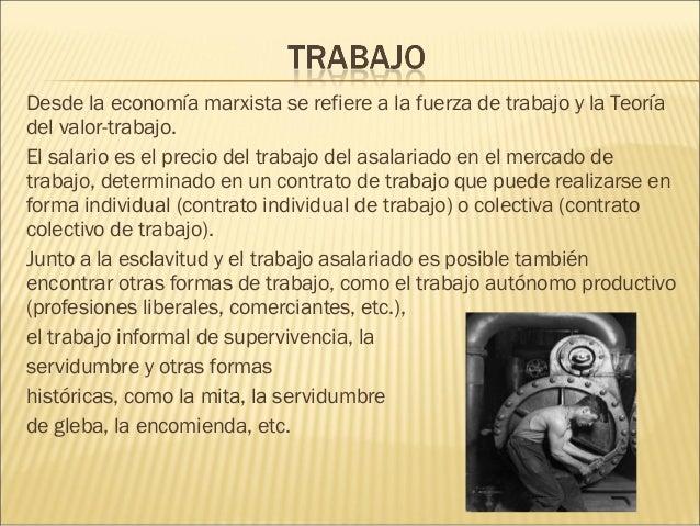 Desde laeconomía marxistase refiere a lafuerza de trabajoy laTeoría del valor-trabajo. Elsalarioes el precio del tr...