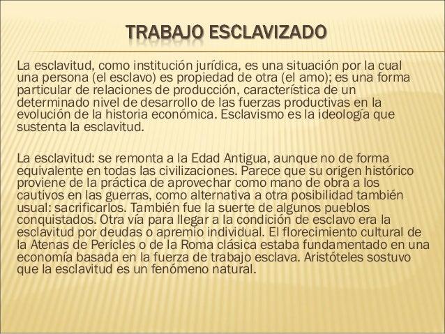 Laesclavitud, como institución jurídica, es una situación por la cual unapersona(elesclavo) espropiedadde otra (ela...