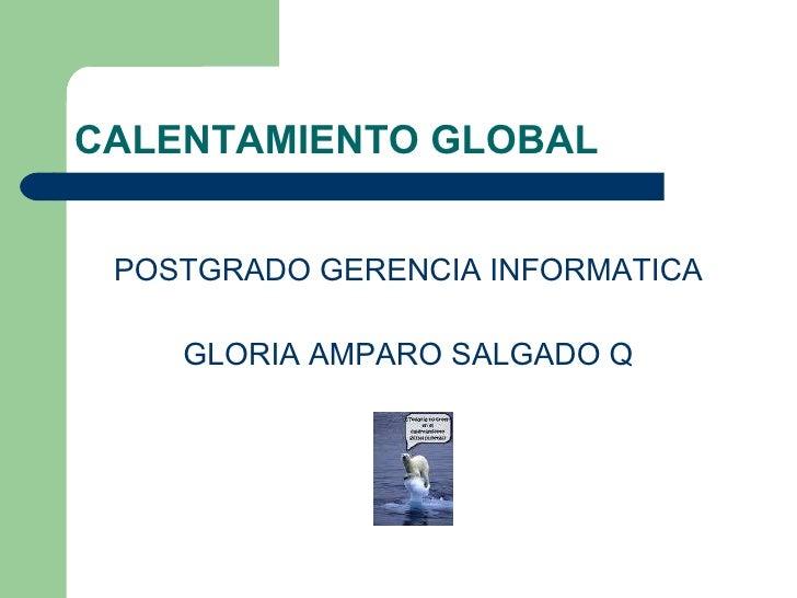 CALENTAMIENTO GLOBAL <ul><li>POSTGRADO GERENCIA INFORMATICA </li></ul><ul><li>GLORIA AMPARO SALGADO Q </li></ul>