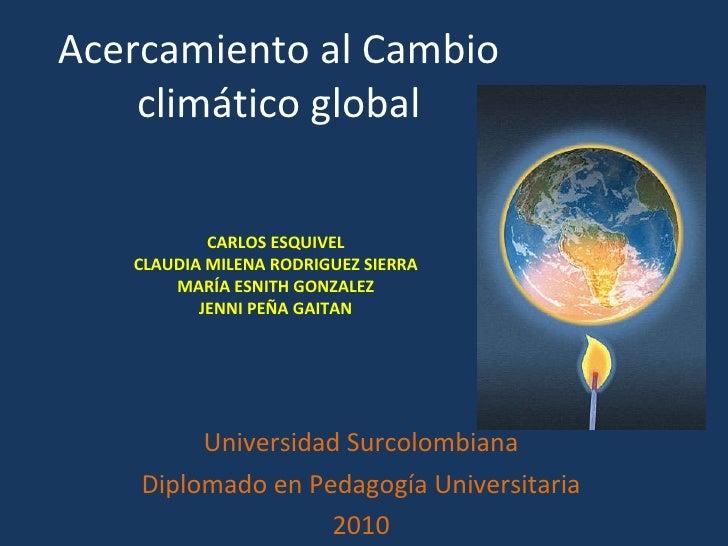 Acercamiento al Cambio climático global Universidad Surcolombiana Diplomado en Pedagogía Universitaria 2010 CARLOS ESQUIVE...