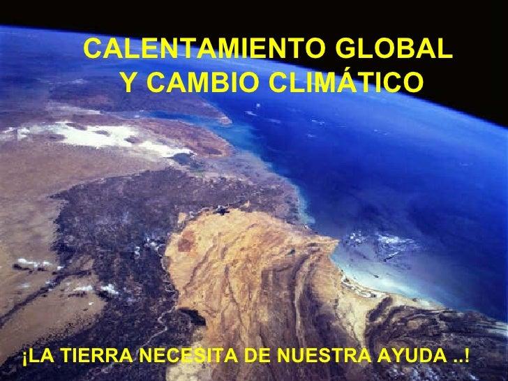 ¡LA TIERRA NECESITA DE NUESTRA AYUDA ..!  CALENTAMIENTO GLOBAL  Y CAMBIO CLIMÁTICO