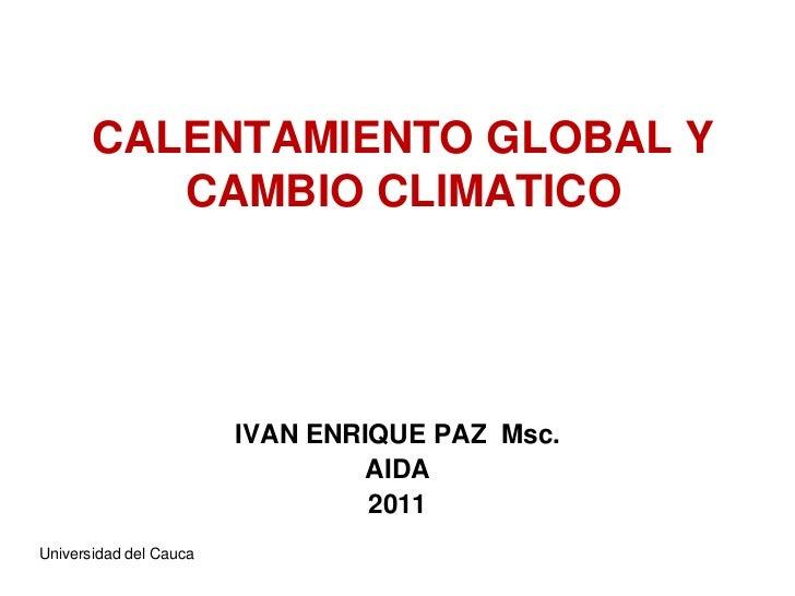 CALENTAMIENTO GLOBAL Y CAMBIO CLIMATICO<br />IVAN ENRIQUE PAZ  Msc.<br />AIDA<br />2011<br />Universidad del Cauca<br />