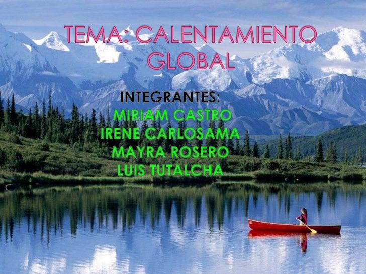TEMA: CALENTAMIENTO GLOBAL <br />INTEGRANTES:<br /> MIRIAM CASTRO<br />IRENE CARLOSAMA <br />MAYRA ROSERO<br />LUIS TUTALC...