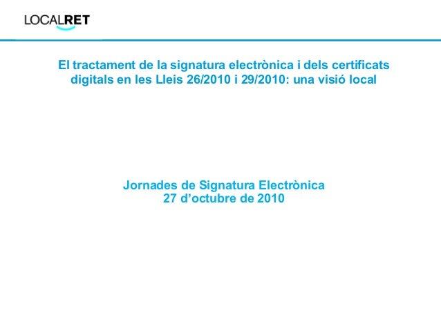 El tractament de la signatura electrònica i dels certificats digitals en les Lleis 26/2010 i 29/2010: una visió local Jorn...