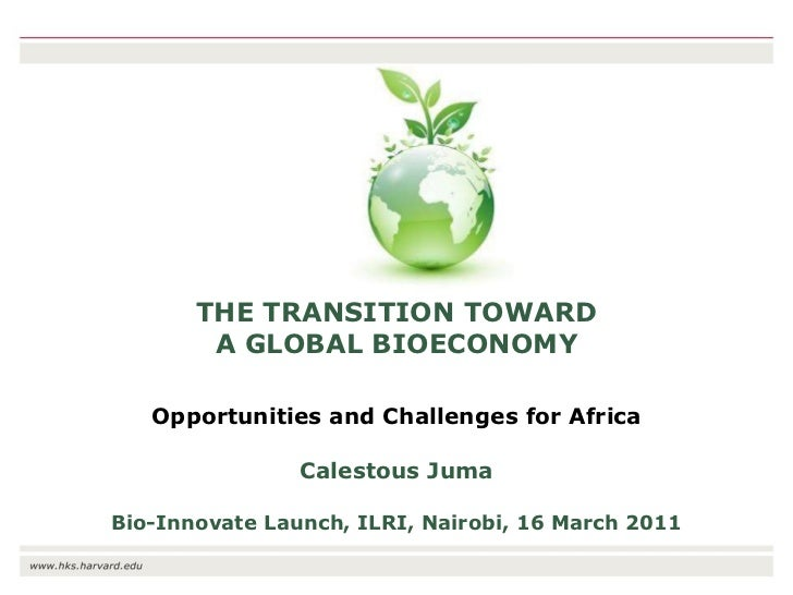 THE TRANSITION TOWARD A GLOBAL BIOECONOMY Opportunities and Challenges for Africa Calestous Juma Bio-Innovate Launch, ILRI...