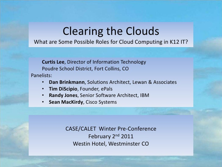Clearing the Clouds <br />What are Some Possible Roles for Cloud Computing in K12 IT? <br />Curtis Lee, Director of Inform...
