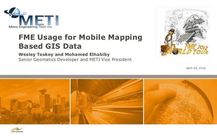 FME Usage for Mobile MappingBased GIS DataWesley Teskey and Mohamed ElhabibySenior Geomatics Developer and METI Vice Presi...