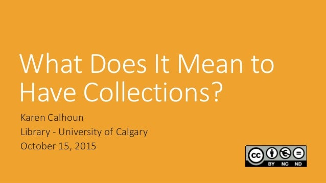 What Does It Mean to Have Collections? Karen Calhoun Library - University of Calgary October 15, 2015