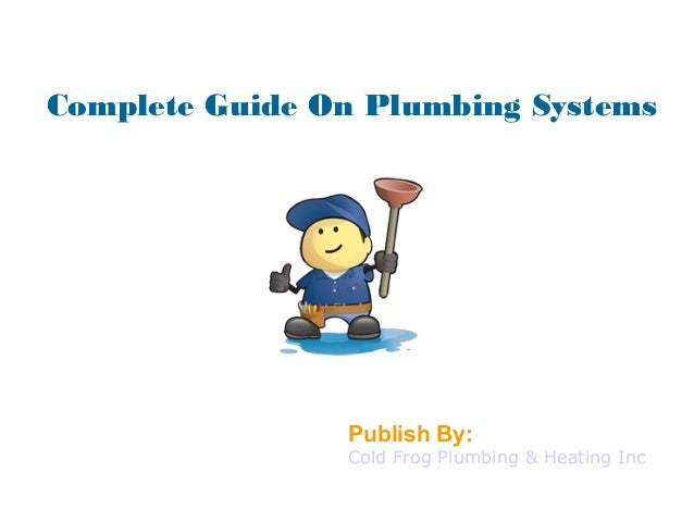 Complete Guide On Plumbing Systems Publish By: Cold Frog Plumbing & Heating Inc