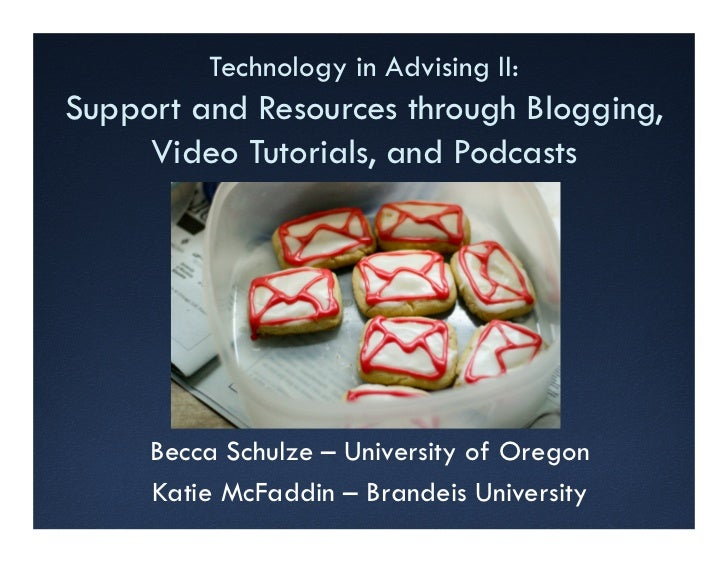 Technology in Advising II:Support and Resources through Blogging,     Video Tutorials, and Podcasts     Becca Schulze – Un...