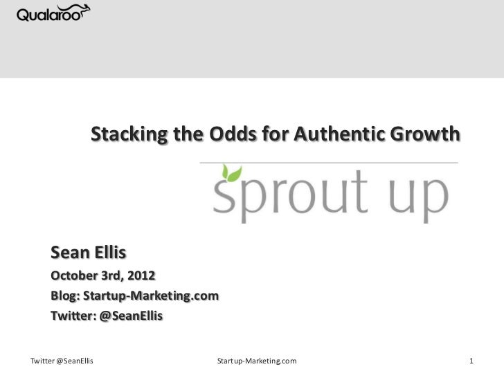 Stacking the Odds for Authentic Growth     Sean Ellis     October 3rd, 2012     Blog: Startup-Marketing.com     Twitter: @...