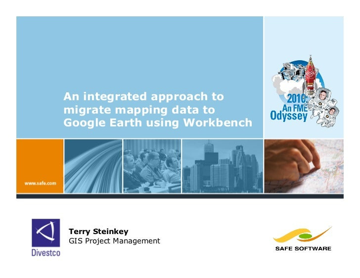 An integrated approach to migrate mapping data to Google Earth using Workbench     Terry Steinkey GIS Project Management