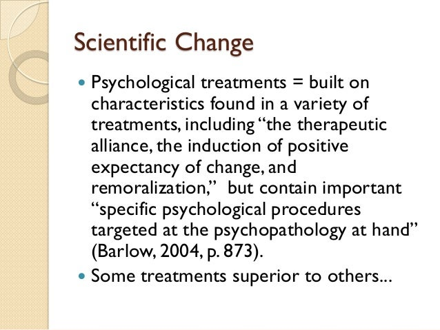 """Scientific Change    Psychological treatments = built on characteristics found in a variety of treatments, including """"the..."""