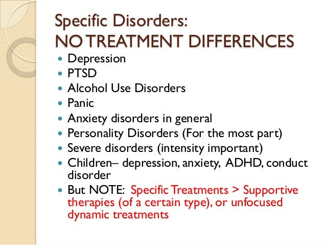 Specific Disorders: NO TREATMENT DIFFERENCES    Depression    PTSD    Alcohol Use Disorders    Panic    Anxiety disor...
