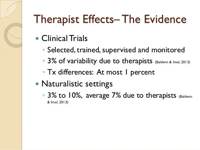 Therapist Effects– The Evidence    Clinical Trials  ◦  Selected, trained, supervised and monitored  ◦  3% of variability ...