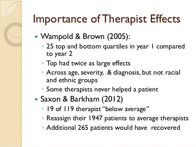 Importance of Therapist Effects    Wampold & Brown (2005):  ◦  25 top and bottom quartiles in year 1 compared to year 2  ...