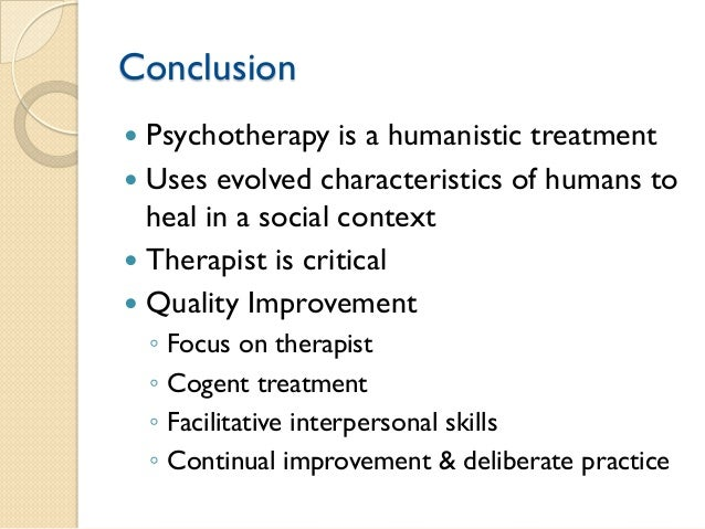 Conclusion    Psychotherapy is a humanistic treatment    Uses evolved characteristics of humans to heal in a social cont...