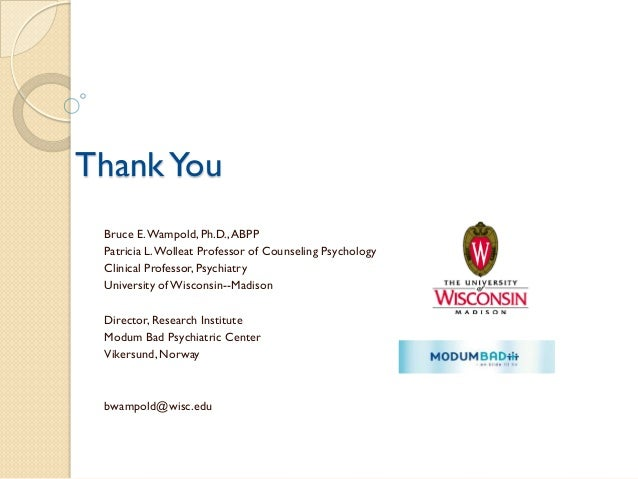 Thank You  Bruce E. Wampold, Ph.D., ABPP  Patricia L. Wolleat Professor of Counseling Psychology  Clinical Professor, Psyc...