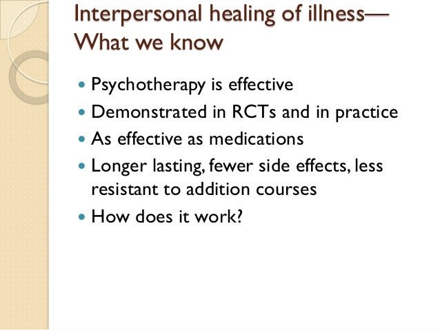 Interpersonal healing of illness— What we know    Psychotherapy is effective    Demonstrated in RCTs and in practice   ...