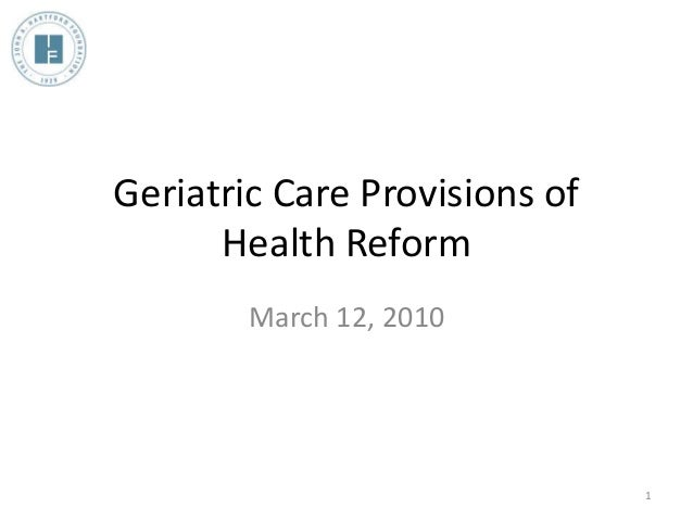 Geriatric Care Provisions of Health Reform March 12, 2010 1