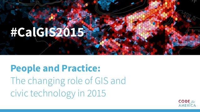 #CalGIS2015 People and Practice: The changing role of GIS and civic technology in 2015