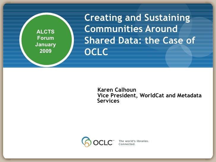 Creating and Sustaining Communities Around Shared Data: the Case of OCLC   Karen Calhoun Vice President, WorldCat and Meta...