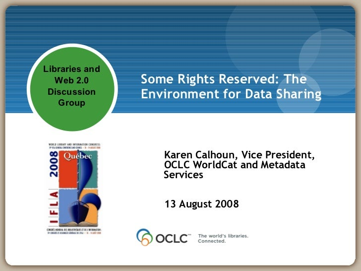 Some Rights Reserved: The Environment for Data Sharing Karen Calhoun, Vice President, OCLC WorldCat and Metadata Services ...