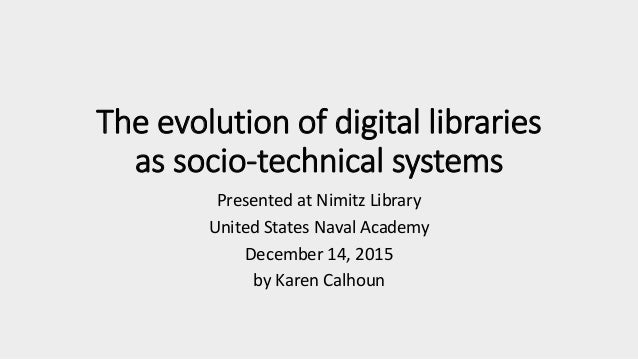 The evolution of digital libraries as socio-technical systems Presented at Nimitz Library United States Naval Academy Dece...