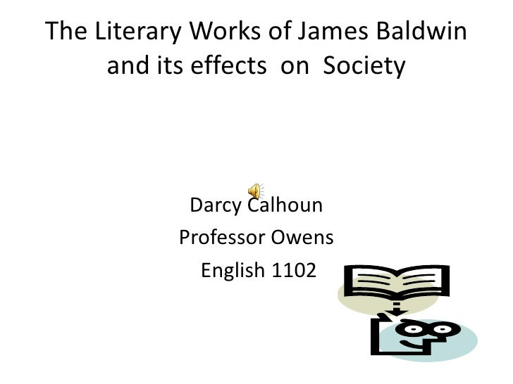 The Literary Works of James Baldwin and its effects  on  Society<br />Darcy Calhoun<br />Professor Owens<br /> English 110...