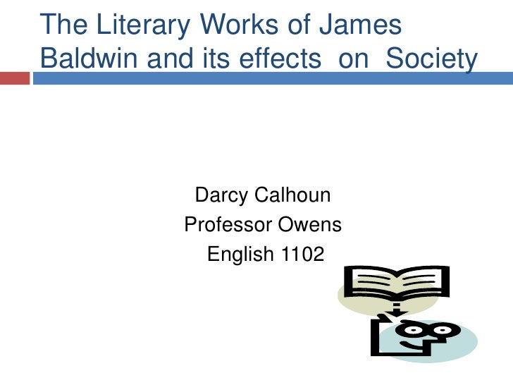 The Literary Works of James Baldwin and its effects  on  Society<br />Darcy Calhoun<br />Professor Owens<br />English 110...