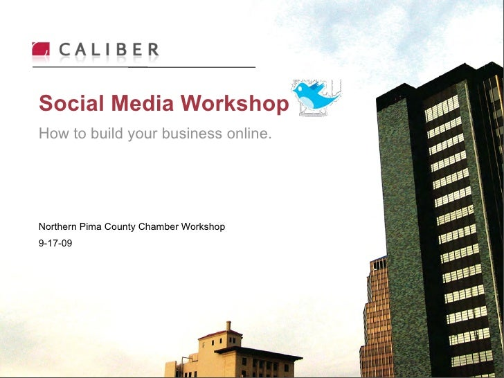 Social Media Workshop How to build your business online.     Northern Pima County Chamber Workshop 9-17-09