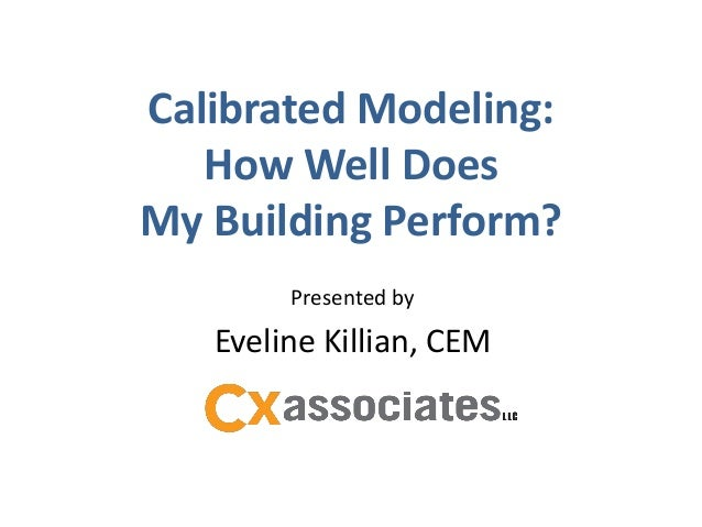 Calibrated Modeling:   How Well DoesMy Building Perform?        Presented by   Eveline Killian, CEM