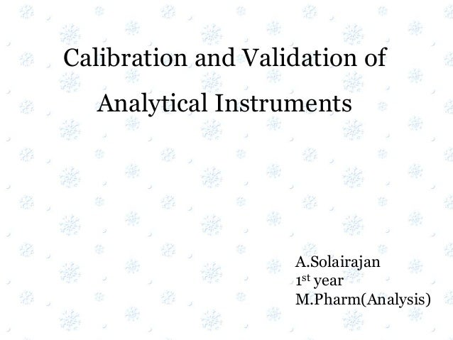 Calibration and Validation of Analytical Instruments A.Solairajan 1st year M.Pharm(Analysis)
