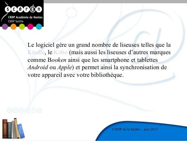 2CDDP de la MayenneCDDP de la Sarthe – juin 2013Le logiciel gère un grand nombre de liseuses telles que laKindle, le Kobo ...