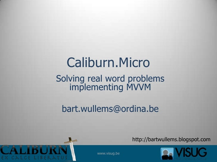 Caliburn.Micro<br />Solving real word problems implementing MVVM<br />bart.wullems@ordina.be<br />http://bartwullems.blogs...